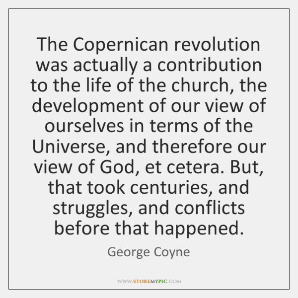 The Copernican revolution was actually a contribution to the life of the ...