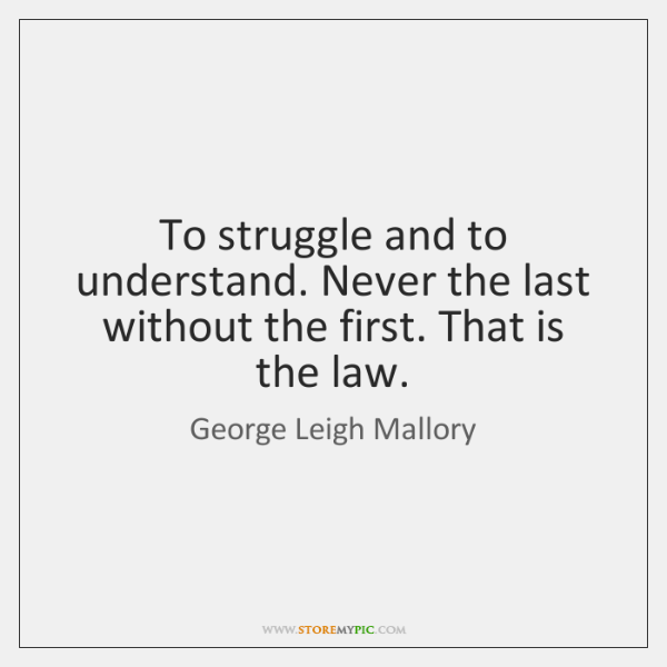 To struggle and to understand. Never the last without the first. That ...