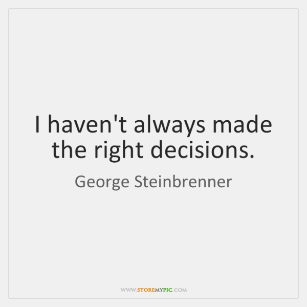 I haven't always made the right decisions.