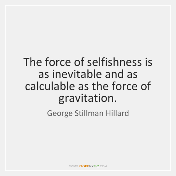 The force of selfishness is as inevitable and as calculable as the ...
