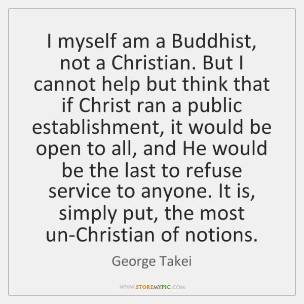 I myself am a Buddhist, not a Christian. But I cannot help ...