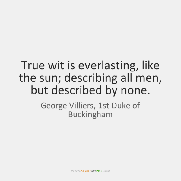 True wit is everlasting, like the sun; describing all men, but described ...