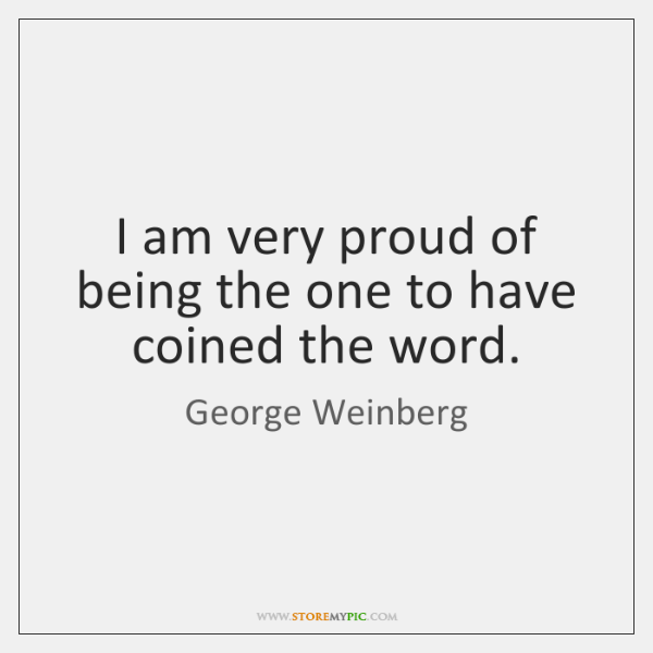 I am very proud of being the one to have coined the ...
