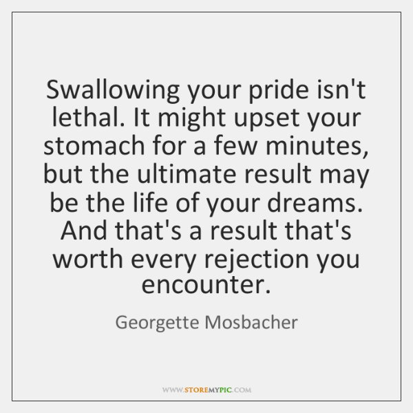 Swallowing your pride isn't lethal. It might upset your stomach for a ...