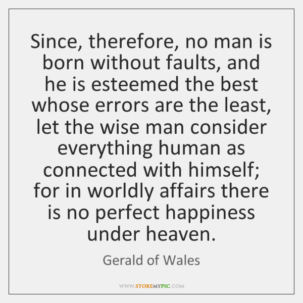 Since, therefore, no man is born without faults, and he is esteemed ...