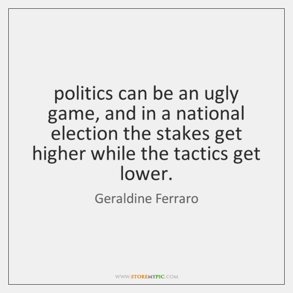 politics can be an ugly game, and in a national election the ...