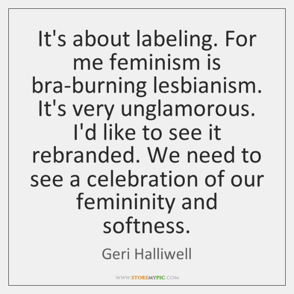 It's about labeling. For me feminism is bra-burning lesbianism. It's very unglamorous. ...