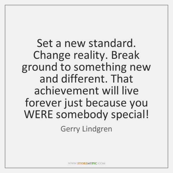 Set a new standard. Change reality. Break ground to something new and ...