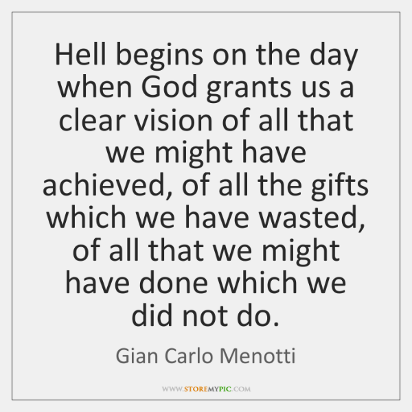 Hell begins on the day when God grants us a clear vision ...