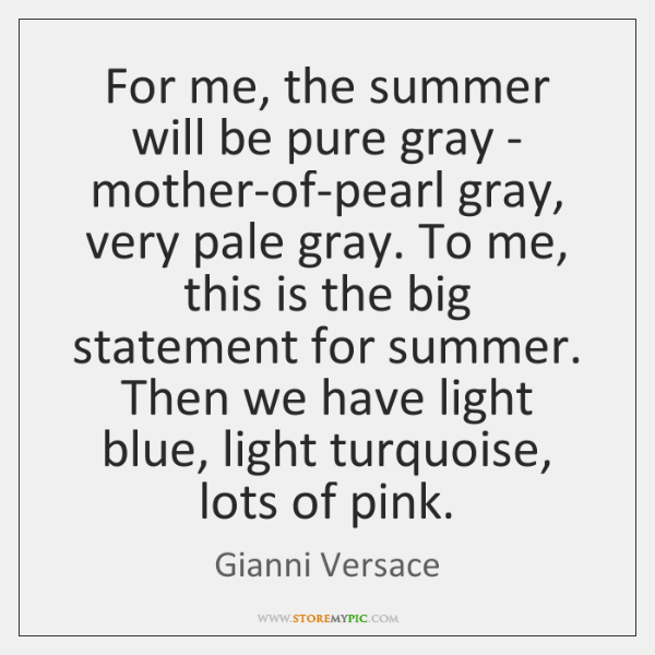 For me, the summer will be pure gray - mother-of-pearl gray, very ...