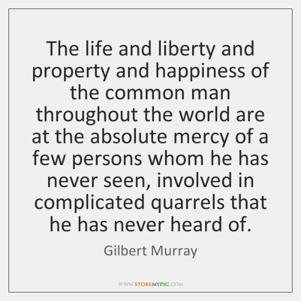 The life and liberty and property and happiness of the common man ...