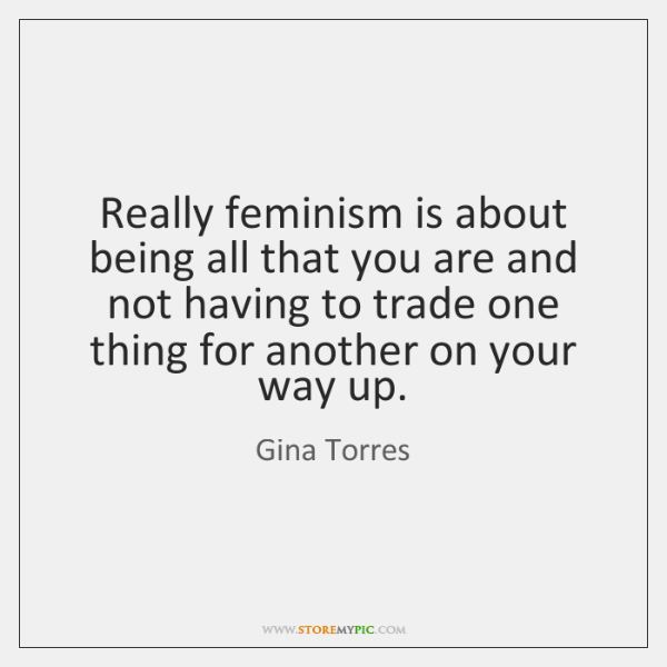 Really feminism is about being all that you are and not having ...