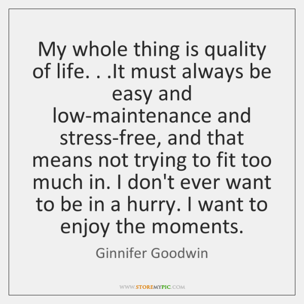 My whole thing is quality of life. . .It must always be easy ...