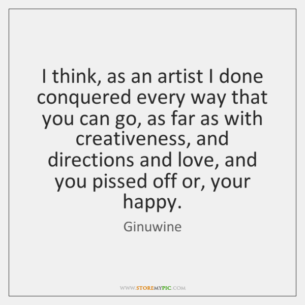I think, as an artist I done conquered every way that you ...