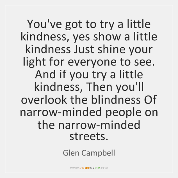 You've got to try a little kindness, yes show a little kindness ...