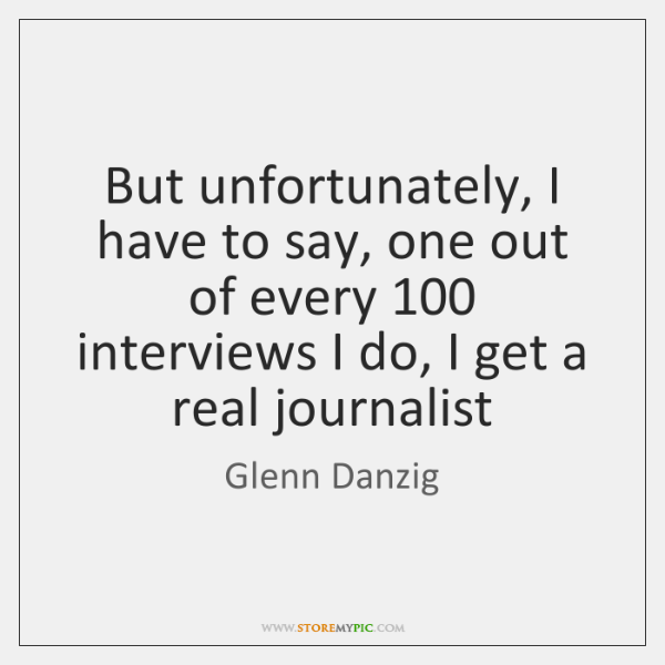 But unfortunately, I have to say, one out of every 100 interviews I ...
