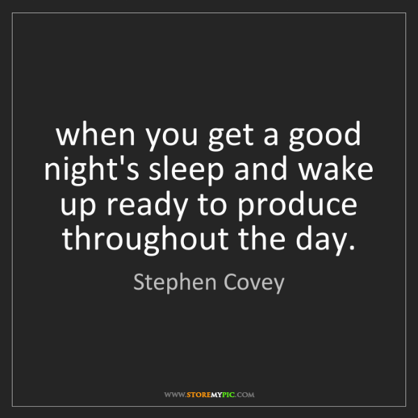 Stephen Covey: when you get a good night's sleep and wake up ready to...