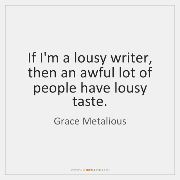 If I'm a lousy writer, then an awful lot of people have ...