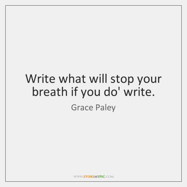 Write what will stop your breath if you do' write.