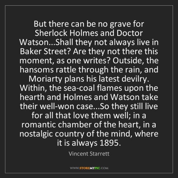 Vincent Starrett: But there can be no grave for Sherlock Holmes and Doctor...