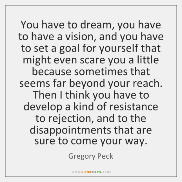 You have to dream, you have to have a vision, and you ...