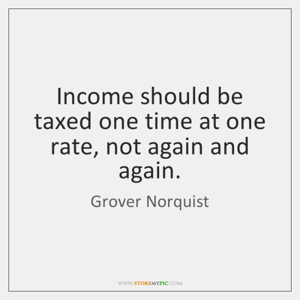 Income should be taxed one time at one rate, not again and ...