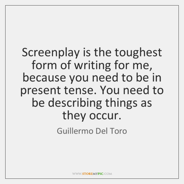 Screenplay is the toughest form of writing for me, because you need ...