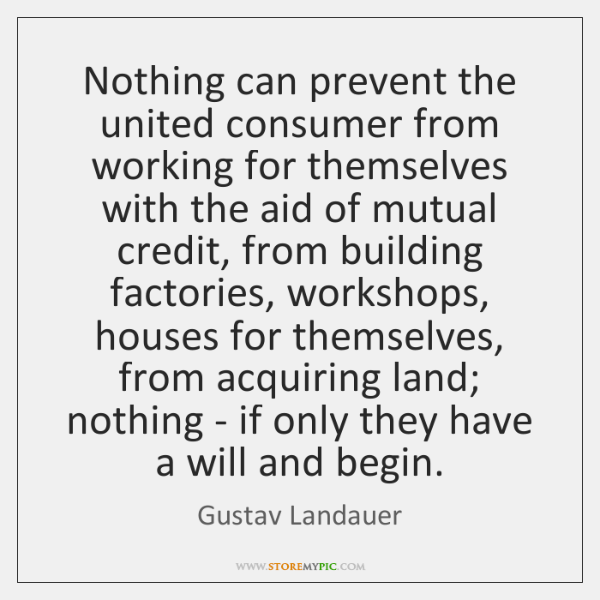 Nothing can prevent the united consumer from working for themselves with the ...