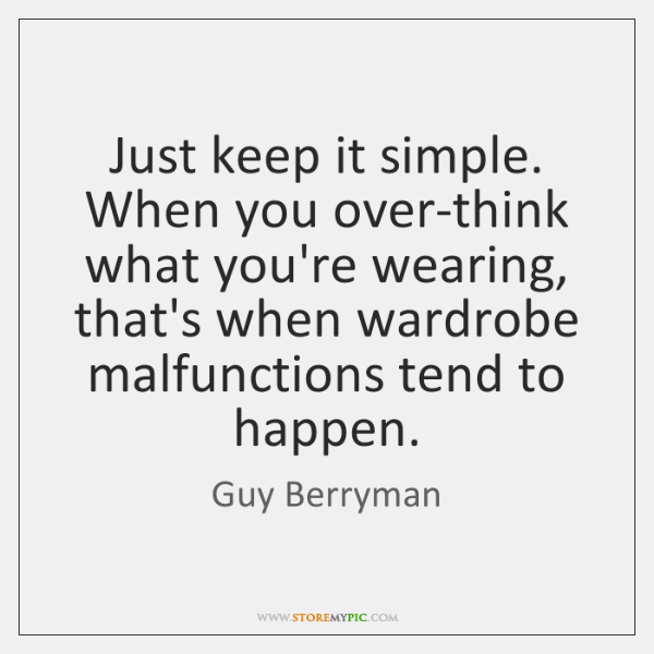 Just keep it simple. When you over-think what you're wearing, that's when ...