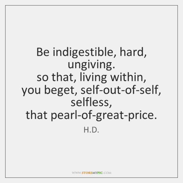 Be indigestible, hard, ungiving.   so that, living within,   you beget, self-out-of-self,   selfless