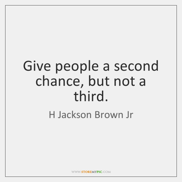 Give people a second chance, but not a third.