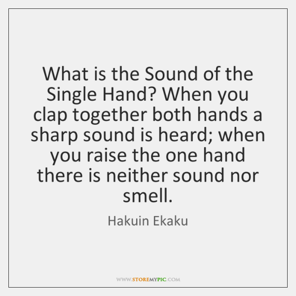 What is the Sound of the Single Hand? When you clap together ...