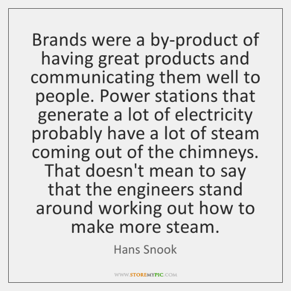 Brands were a by-product of having great products and communicating them well ...