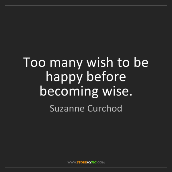 Suzanne Curchod: Too many wish to be happy before becoming wise.