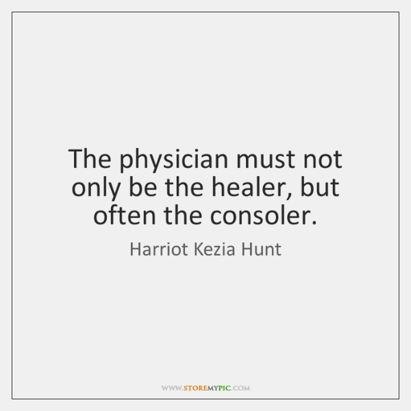 The physician must not only be the healer, but often the consoler.