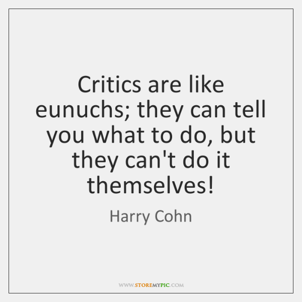 Critics are like eunuchs; they can tell you what to do, but ...