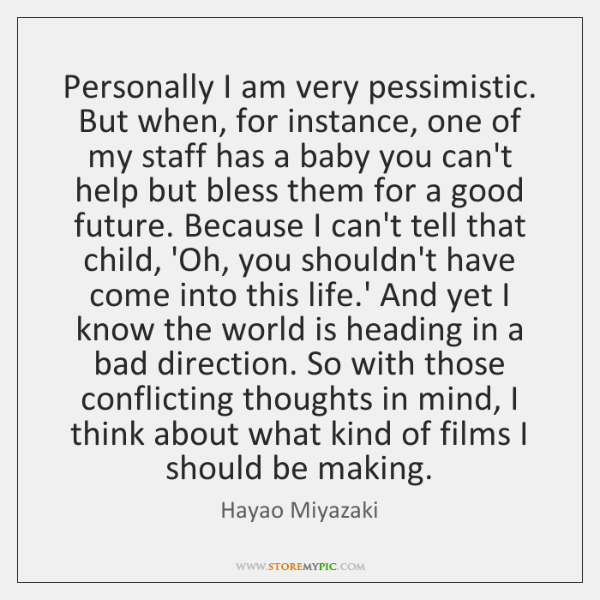 Personally I am very pessimistic. But when, for instance, one of my ...