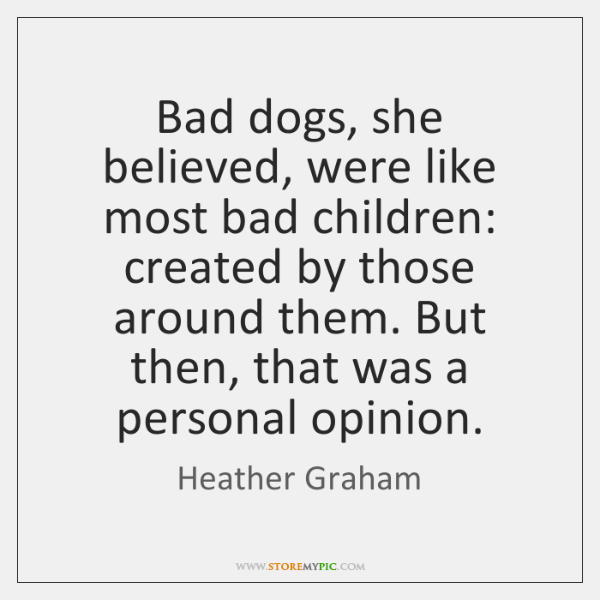 Bad dogs, she believed, were like most bad children: created by those ...