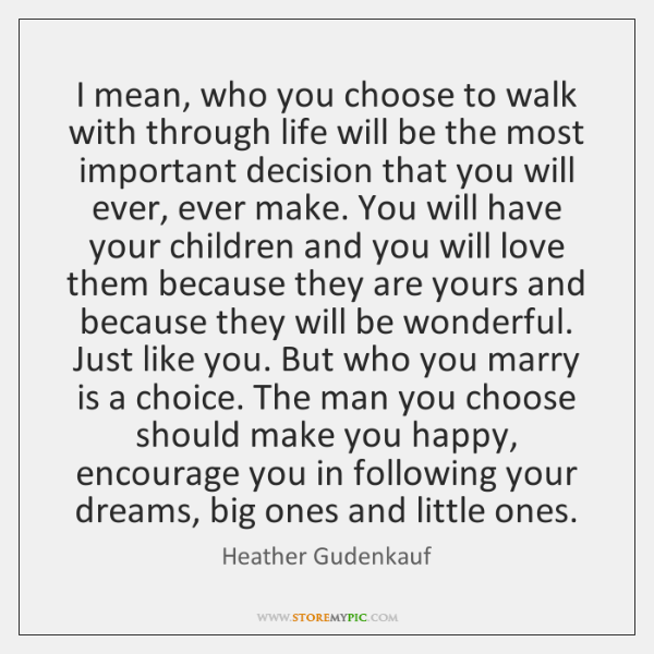 I mean, who you choose to walk with through life will be ...