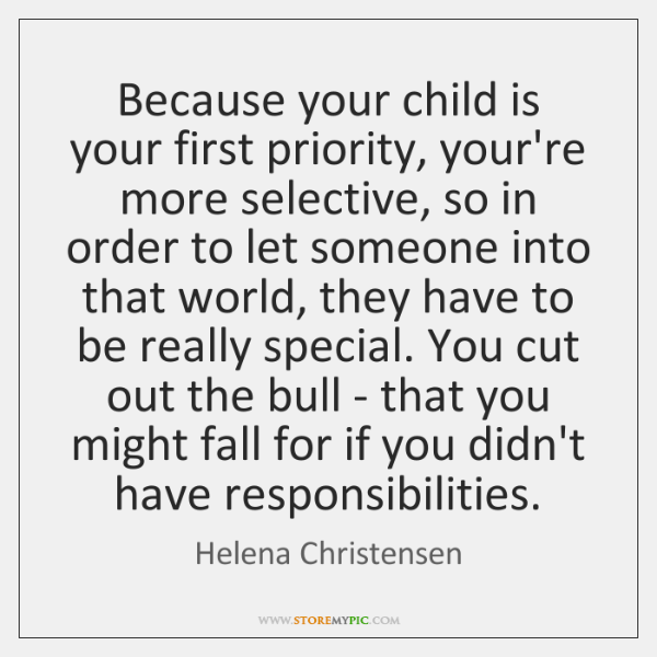 Because your child is your first priority, your're more selective, so in ...
