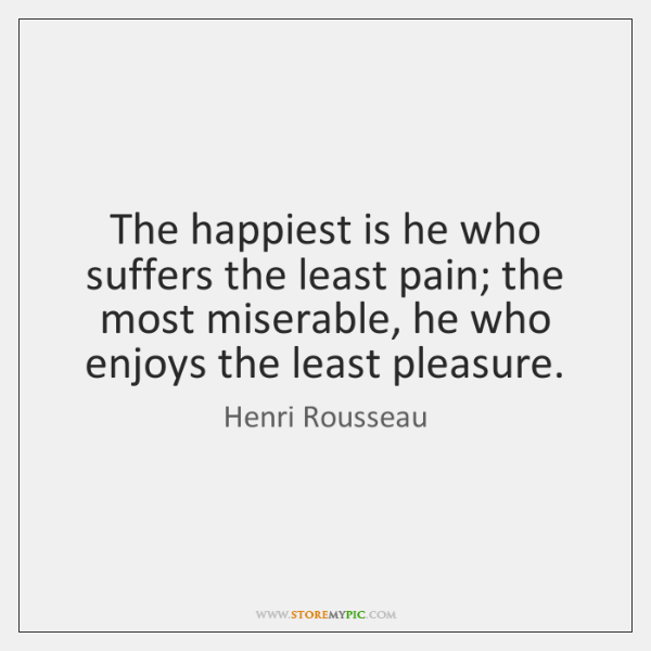 The happiest is he who suffers the least pain; the most miserable, ...