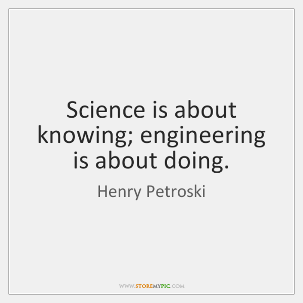 Science is about knowing; engineering is about doing.
