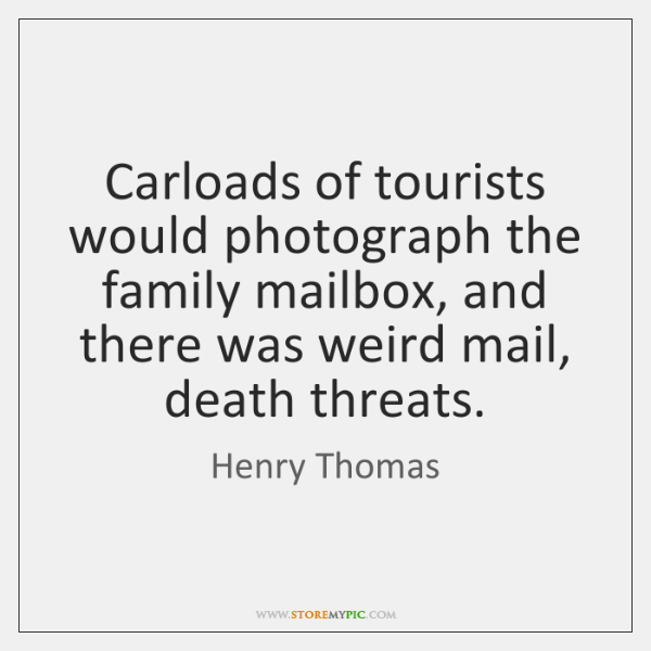 Carloads of tourists would photograph the family mailbox, and there was weird ...