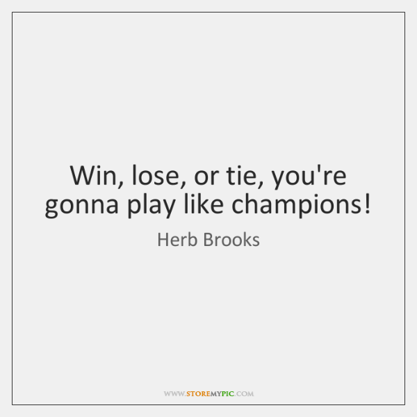 Win, lose, or tie, you're gonna play like champions!