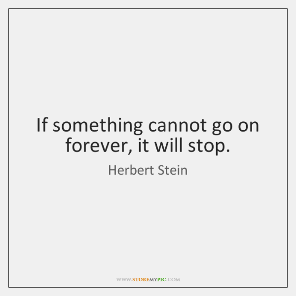 If something cannot go on forever, it will stop.