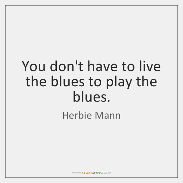 You don't have to live the blues to play the blues.