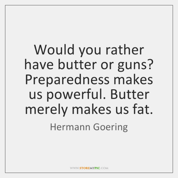 Would you rather have butter or guns? Preparedness makes us powerful. Butter ...