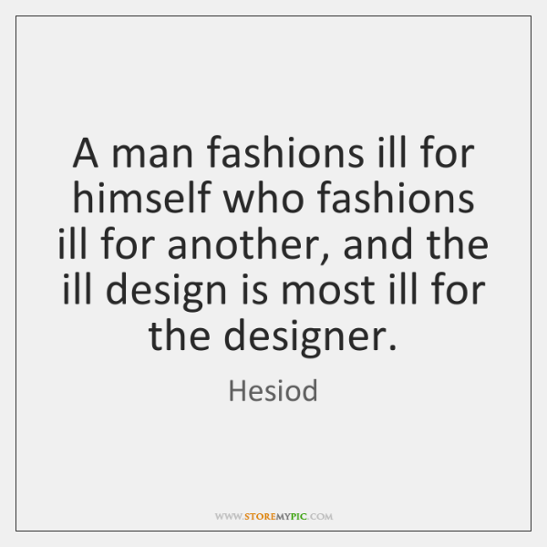 A man fashions ill for himself who fashions ill for another, and ...