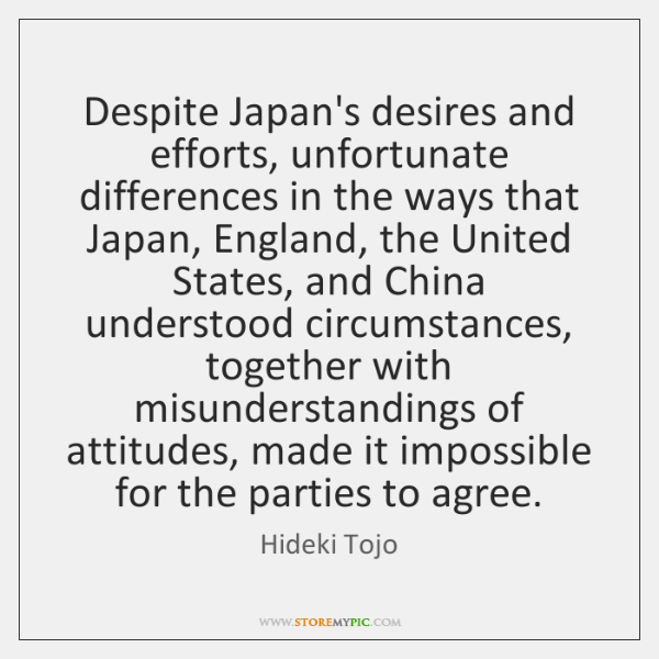 Despite Japan's desires and efforts, unfortunate differences in the ways that Japan, ...