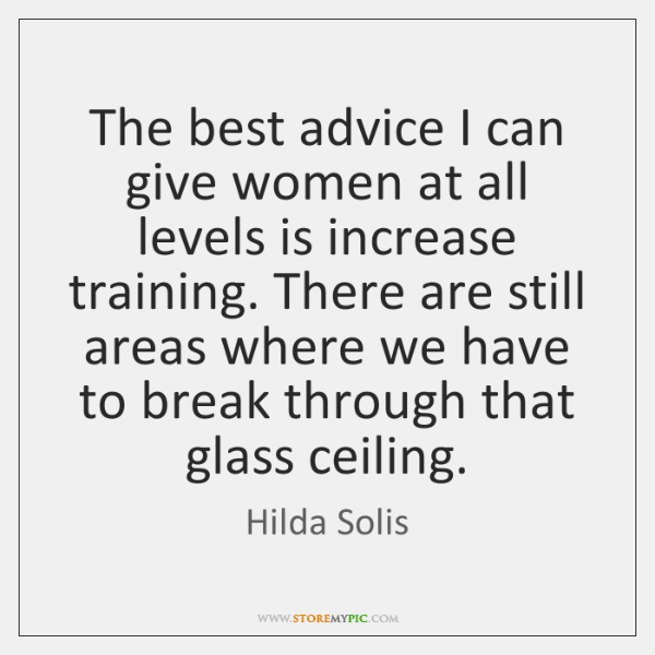 The best advice I can give women at all levels is increase ...